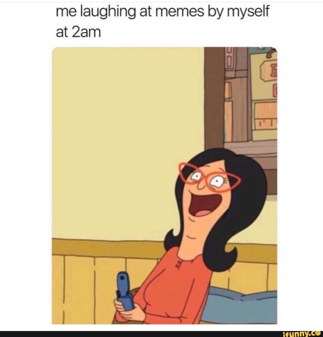 Me Laughing At Memes By Myself At 2am Ifunny Bobs Burgers Funny Funny Relatable Memes Bobs Burgers Memes