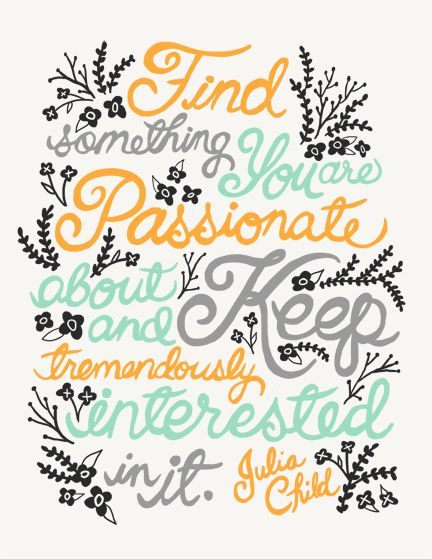 Find something you are passionate about and keep tremendously interested in it. Julia Child