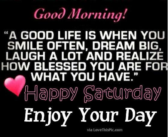 Good Morning Happy Saturday Its A Good Life Enjoy Your Day Good Morning Happy Saturday Happy Saturday Quotes Good Morning Quotes