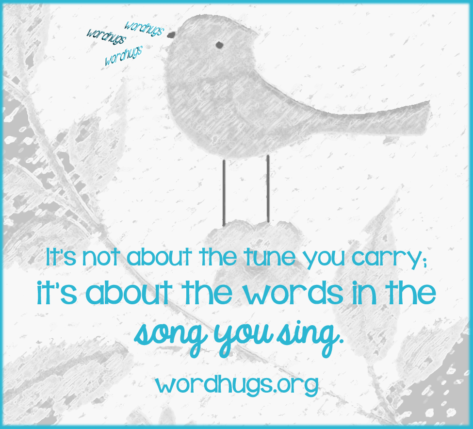It's not about the tune you carry; it's about the words in the song you sing. - Sandra Galati :: wordhugs.org