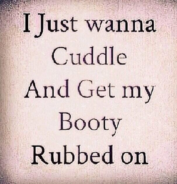 I Just Want To Cuddle And Get My Booty Rubbed Get The Eff Over It