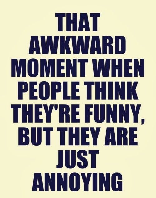 That Awkward Moment When People Think They Re Funny But They Are Just Annoying Funny Awkward Annoy Awkward Moments Funny Dating Quotes Family Quotes Funny
