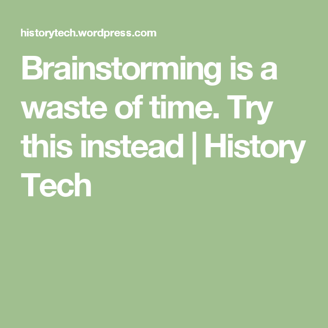 Brainstorming is a waste of time. Try this instead   History Tech