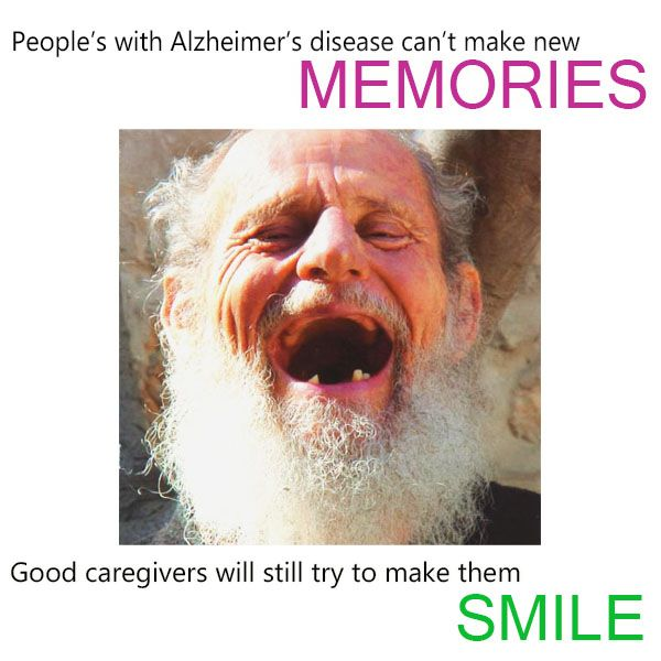 People with Alzheimer's disease can't make new memories. Good caregivers will still try to make them smile.