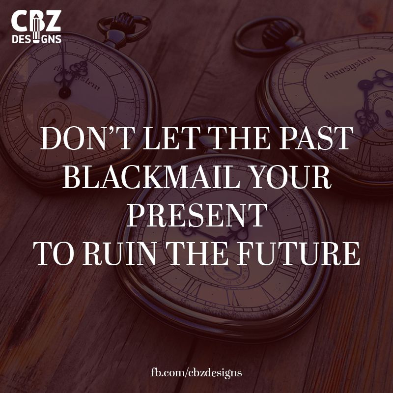 Dont Let The Past Blackmail Your Present To Ruin The Future Past