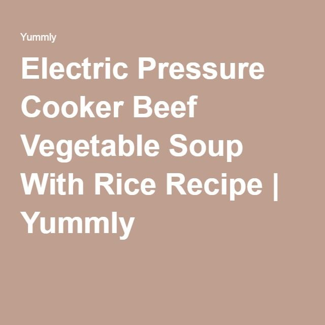 Electric Pressure Cooker Beef Vegetable Soup With Rice Recipe | Yummly