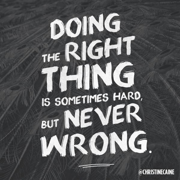 Doing The Right Thing Is Sometimes Hard But Never Wrong Be