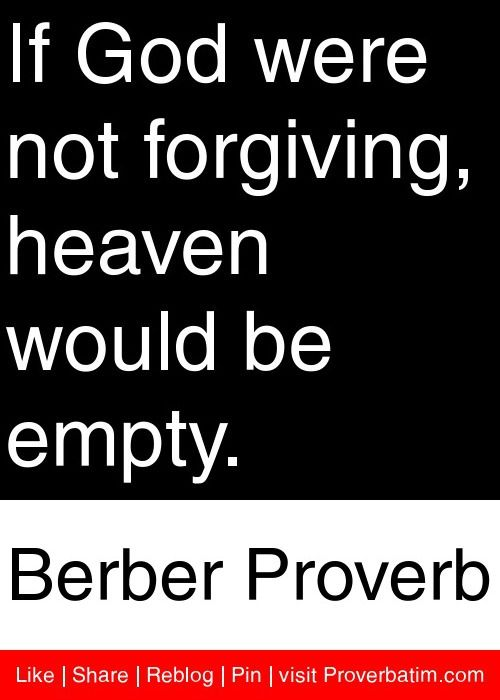 If God were not forgiving, heaven would be empty  - Berber