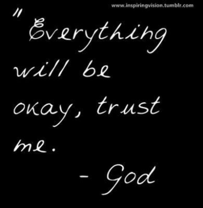 Everything will be okay, trust me.                                       God