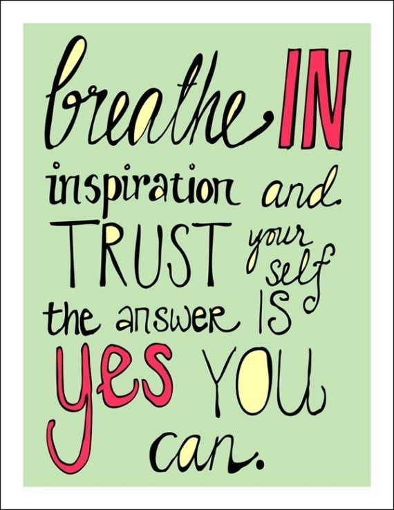 Breath In Inspiration And Trust Your Self The Answer Is Yes You Can