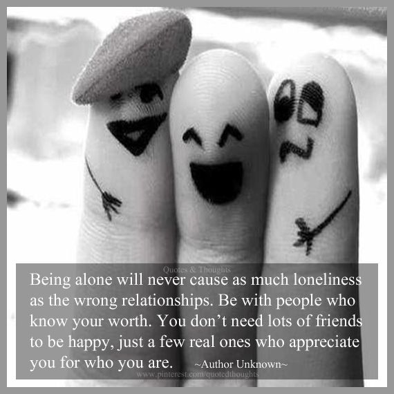 Being alone will never cause as much loneliness as the wrong relationships. Be with people who know your worth. You don't need lots of friends to be happy, just a few real ones who appreciate you for who you are.