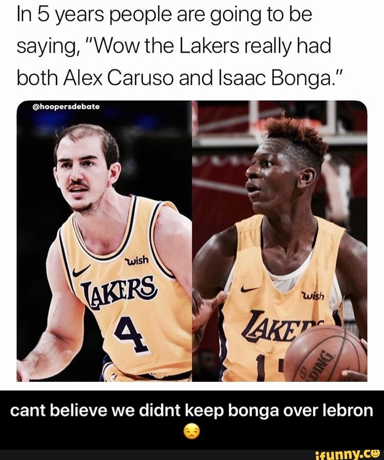 In 5 Years People Are Going To Be Saying Wowthe Lakers Really Had Both Alex Caruso And Isaac Bonga Cant Believe We Didnt Keep Bonga Over Lebron E Cant Bel