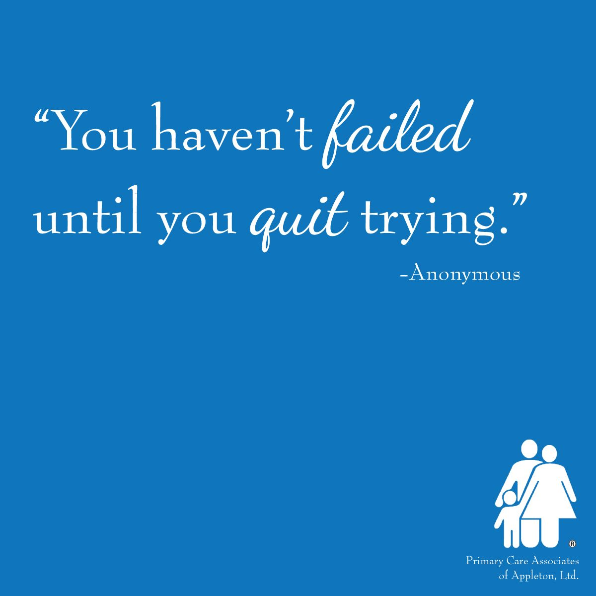 You haven't failed until you quit trying.Anonymous