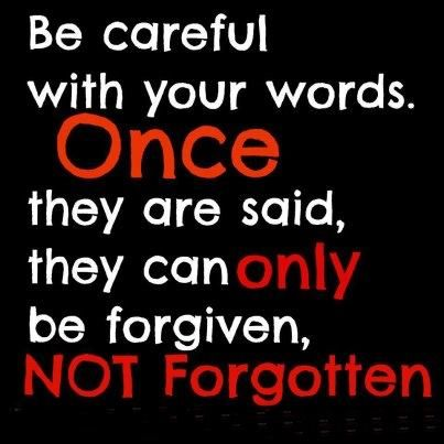 Be careful with your words. Once they are said, they can only be forgiven, not forgotten.