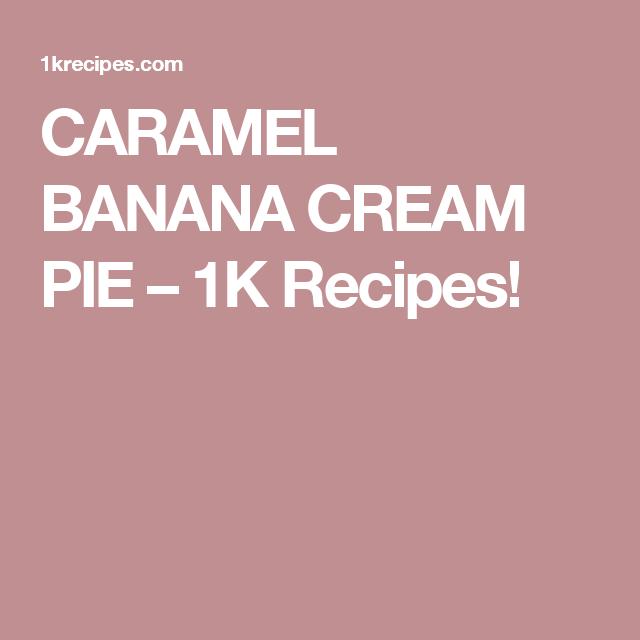 CARAMEL BANANA CREAM PIE – 1K Recipes!