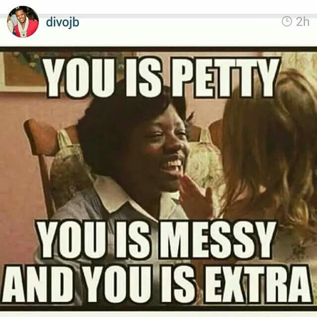 You Is Petty Messy Extra Funny Quotes Petty Memes Haha Funny