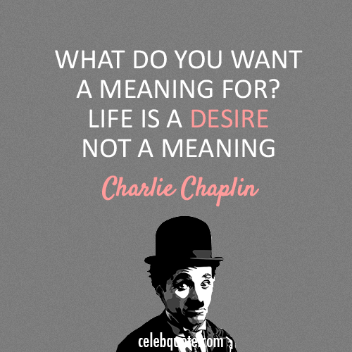 Charlie Chaplin Quote (About desire, life, meaning ... |Desire Life Quotes