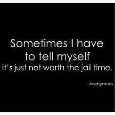 Sometimes I Have To Tell Myself It S Just Not Worth The Jail Time Funniest Quotes Ever Funny Quotes Badass Quotes