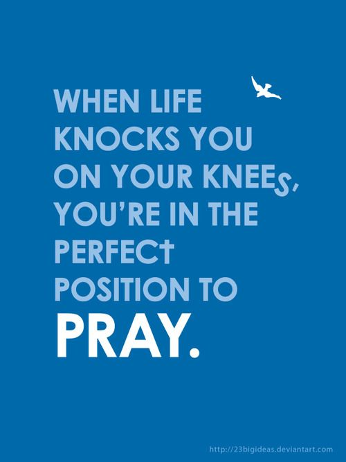Greatest place to fight a battle is on your knees :)