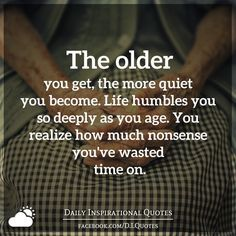 The older you get, the more quiet you become. Life humbles you so...