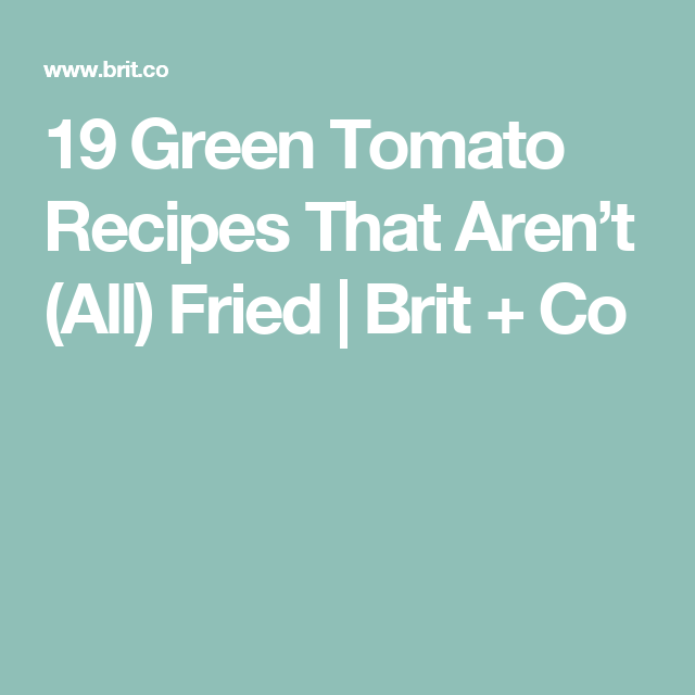 19 Green Tomato Recipes That Aren't (All) Fried | Brit + Co