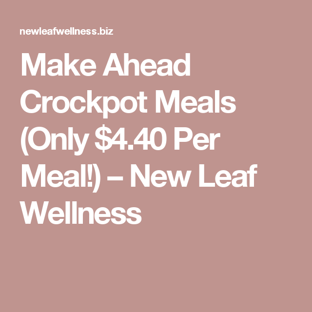 Make Ahead Crockpot Meals (Only $4.40 Per Meal!) – New Leaf Wellness