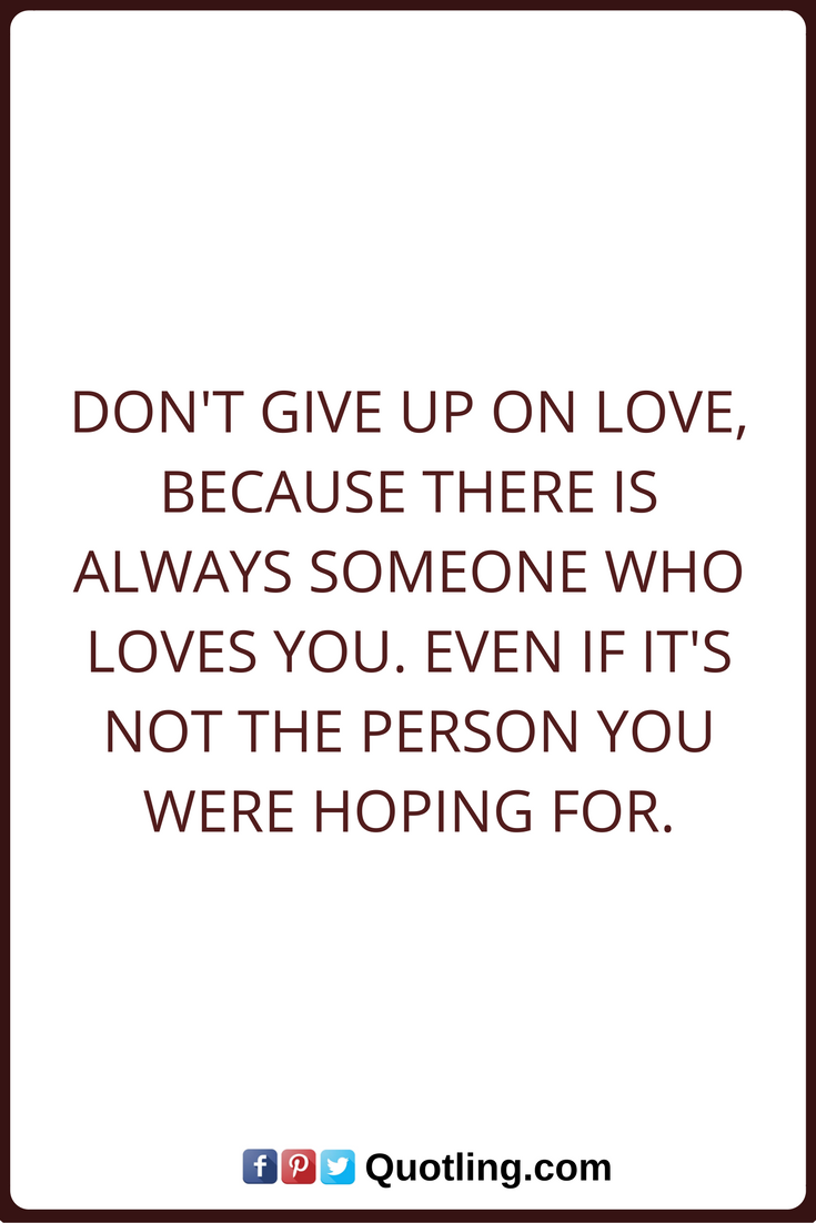 Love Quotes Dont Give Up On Love Because There Is Always Someone