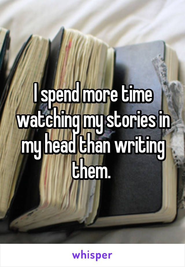 Photo of I spend more time watching my stories in my head than writing them.