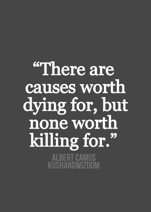 """""""Hi ha causes per les que val la pena morir, però cap per la que valgui la pena matar"""" -Albert Camus"""