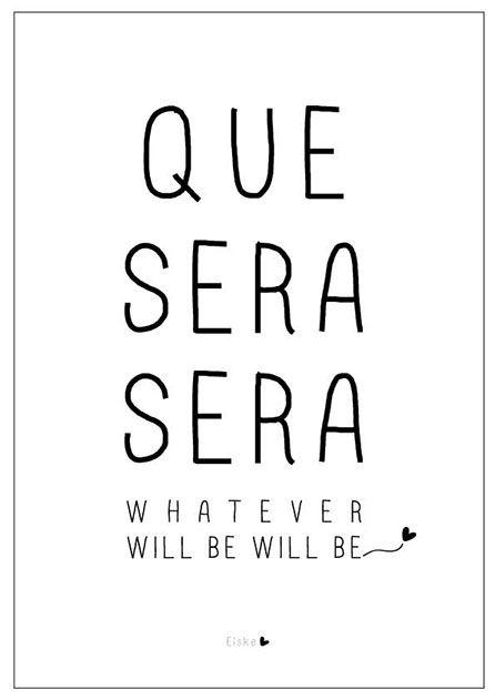 Que sera sera Whatever will be Will be Waarschijnlijk heb je nu de rest van de dag dit liedje in je hoofd zitten (sorry!). Ik maakte van deze zin uit het wereldberoemde liedje een ontwerp. Want eigenlijk is het een maar al te ware quote voor op het prikbord, om...