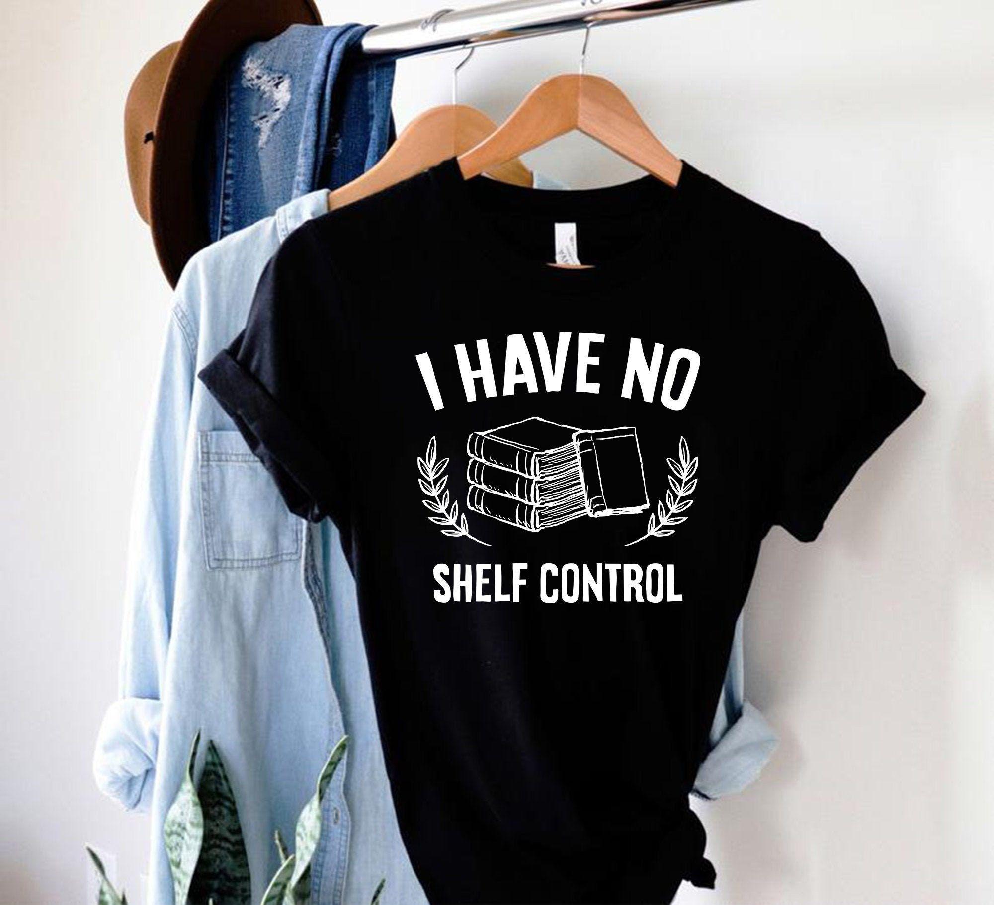 I Have No Shelf Control/ Funny Reading Shirt/ Hoodie/ Sweatshirt/ Book Lover Shirt, Librarian Shirts, Teacher Book Shirt ,Book Lover Gift