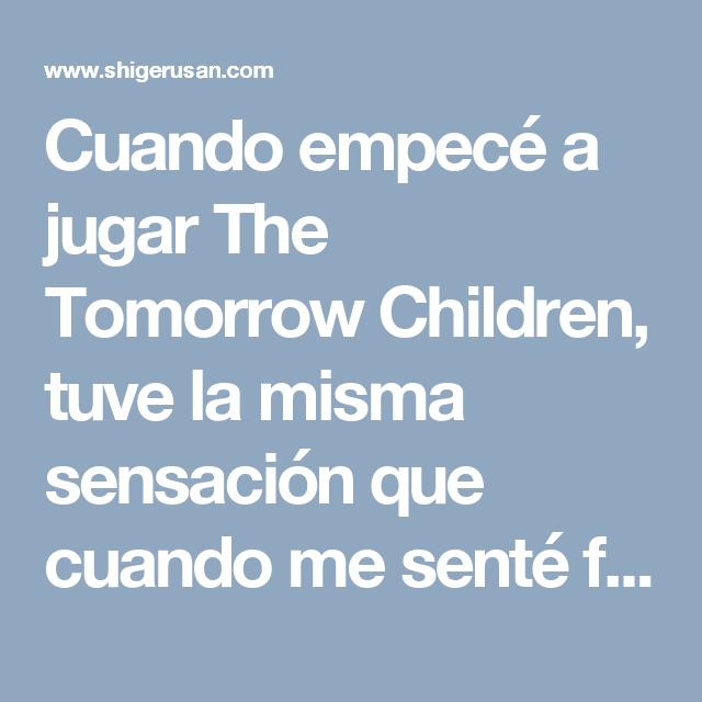 Cuando empecé a jugar The Tomorrow Children, tuve la misma sensación que cuando me senté frente al computador, abrí Wordpress y me enfrenté a la hoja en blanco: no sabía qué hacer. De hecho, el …