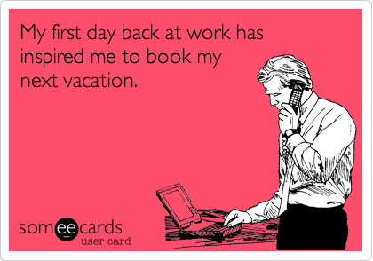 Funny Workplace Ecard: My first day back at work has inspired me