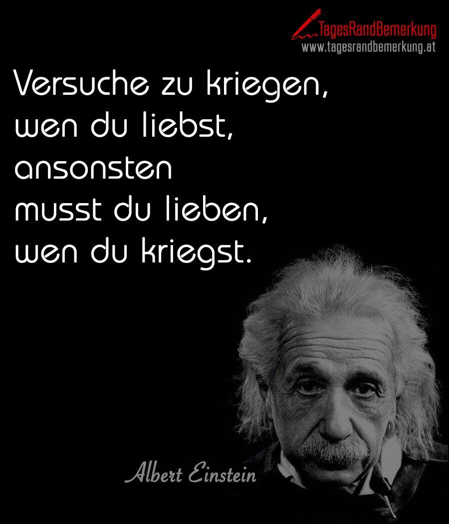Das Zitat Zum Tag Von Der Die Tagesrandbemerkung Versuche Zu Kriegen Wen Du Liebst Ansonsten Musst Du Lieben Wen Du K Einstein Zitate Zitate Schlaue Zitate