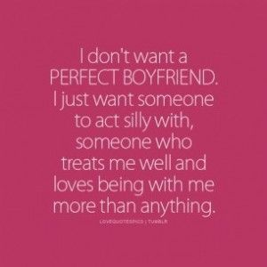 I don't want a perfect boyfriend I just want someone to act silly with some who treats me well and loves being with me more than anything