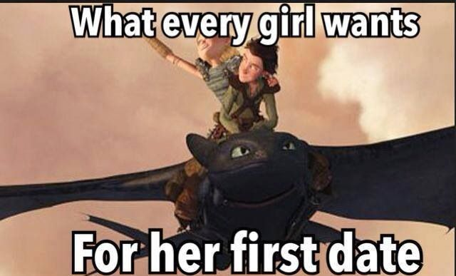 True story people! This is the ULTIMATE first date. If you don't own a ultra-super-cool dragon like Hiccup, then you'll be....FOREVER ALONE. lol XD