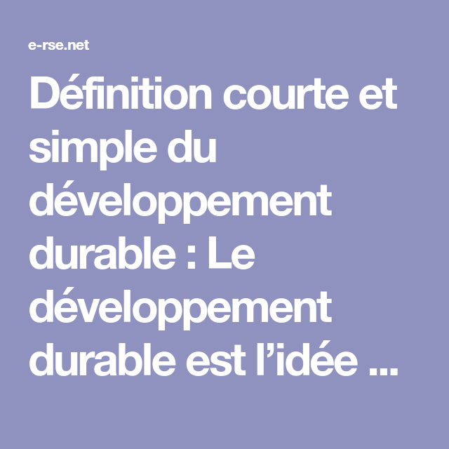 Definition Courte Et Simple Du Developpement Durable Le Developpement Durable Est L Idee Que Les Societes Humaines Doivent Exister Et Repondre A Leurs Besoins