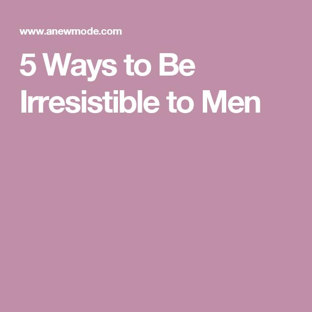 5 Ways to Be Irresistible to Men