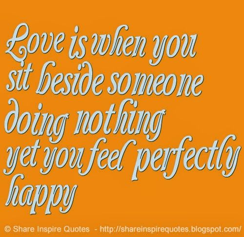 Love is when you sit beside someone doing nothing yet you feel perfectly happy  #Love #lovelessons #loveadvice #lovequotes #quotesonlove #lovequotesandsayings #sit #someone #nothing #perfectly #happy #shareinspirequotes #share #inspire #quotes