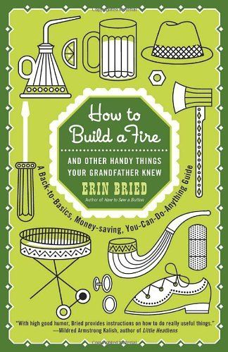 How to Build a Fire: And Other Handy Things Your Grandfather Knew by ...
