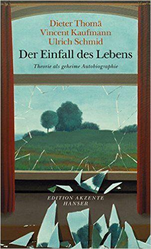 Der Einfall Des Lebens Theorie Als Geheime Autobiographie Amazon De Dieter Thoma Ulrich Schmid Vincent Kaufmann Bucher Bucher Leben Theorie