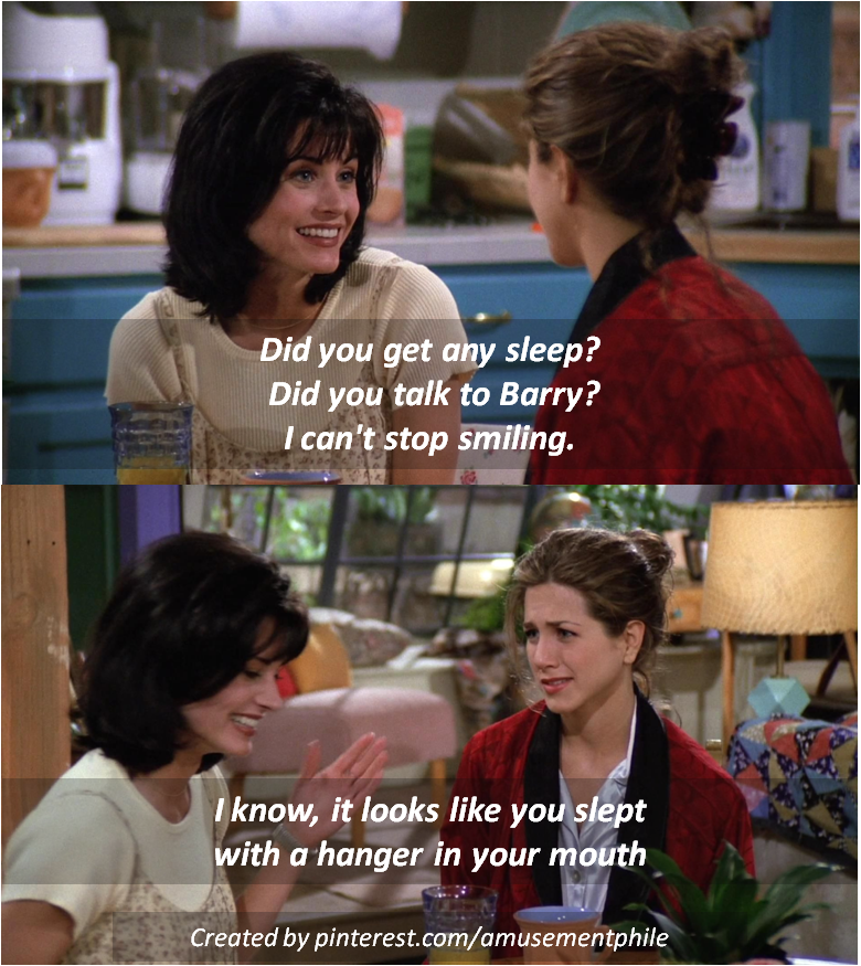 Did you get any sleep? ~ Monica Geller, Rachel Green