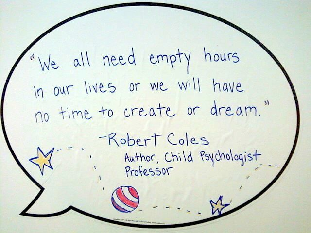We All Need Empty Hours In Our Lives Or We Will Have No Time To Create Or Dream Robert Coles Author Child Psychologist Professo Play Quotes Quotes Words