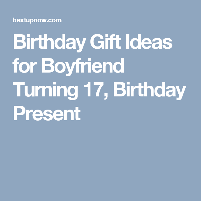 Birthday Gift Ideas For Boyfriend Turning 17 Present