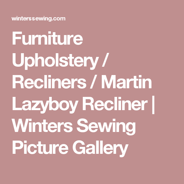 Furniture Upholstery / Recliners / Martin Lazyboy Recliner | Winters Sewing Picture Gallery