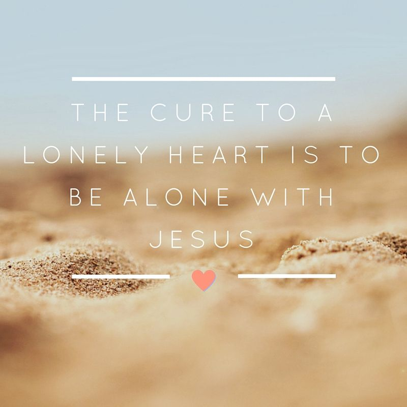 Loneliness Bible Quotes: The Cure To A Lonely Heart Is To Be Alone With Jesus