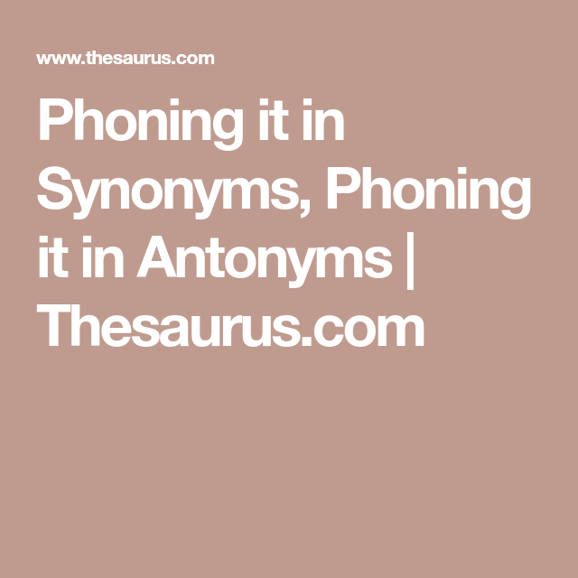 Phoning It In Synonyms, Phoning It In Antonyms