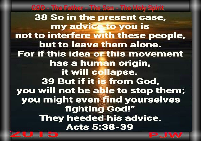 """38 So in the present case, my advice to you is not to interfere with these people, but to leave them alone. For if this idea or this movement has a human origin, it will collapse. 39 But if it is from God, you will not be able to stop them; you might even find yourselves fighting God!"""" They heeded his advice. Acts 5:38-39"""