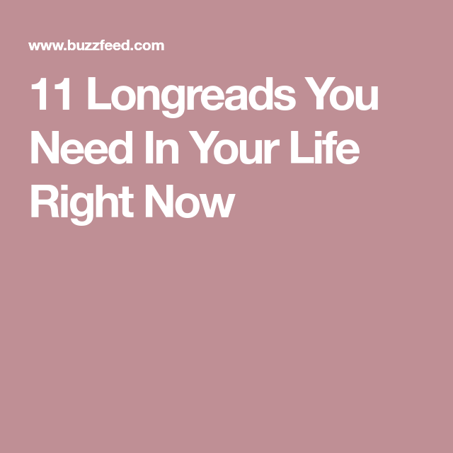11 Longreads You Need In Your Life Right Now