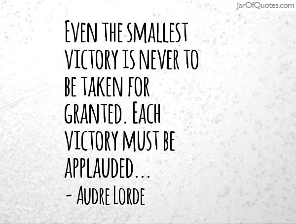 Even the smallest victory is never to be taken for granted. Each victory must be applauded, because it is so easy not to battle at all, to just accept and call that acceptance inevitable.